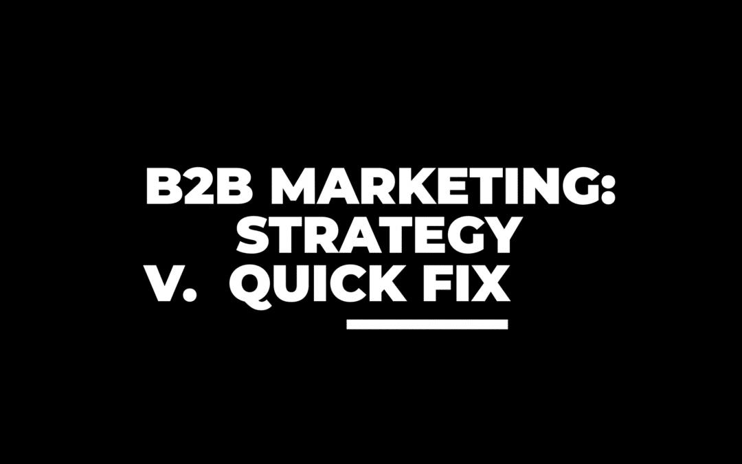 B2B Marketing Strategy vs the Quick Fix